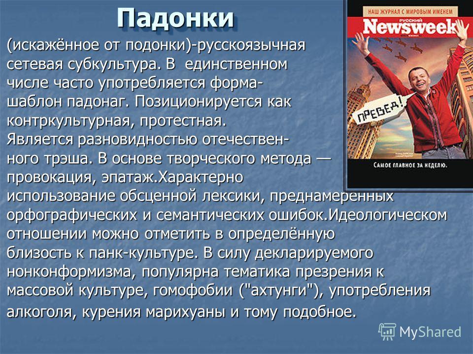 Падонки Падонки (искажённое от подонки)-русскоязычная сетевая субкультура. В единственном числе часто употребляется форма- шаблон падонаг. Позиционируется как контркультурная, протестная. Является разновидностью отечественнего трэша. В основе творчес