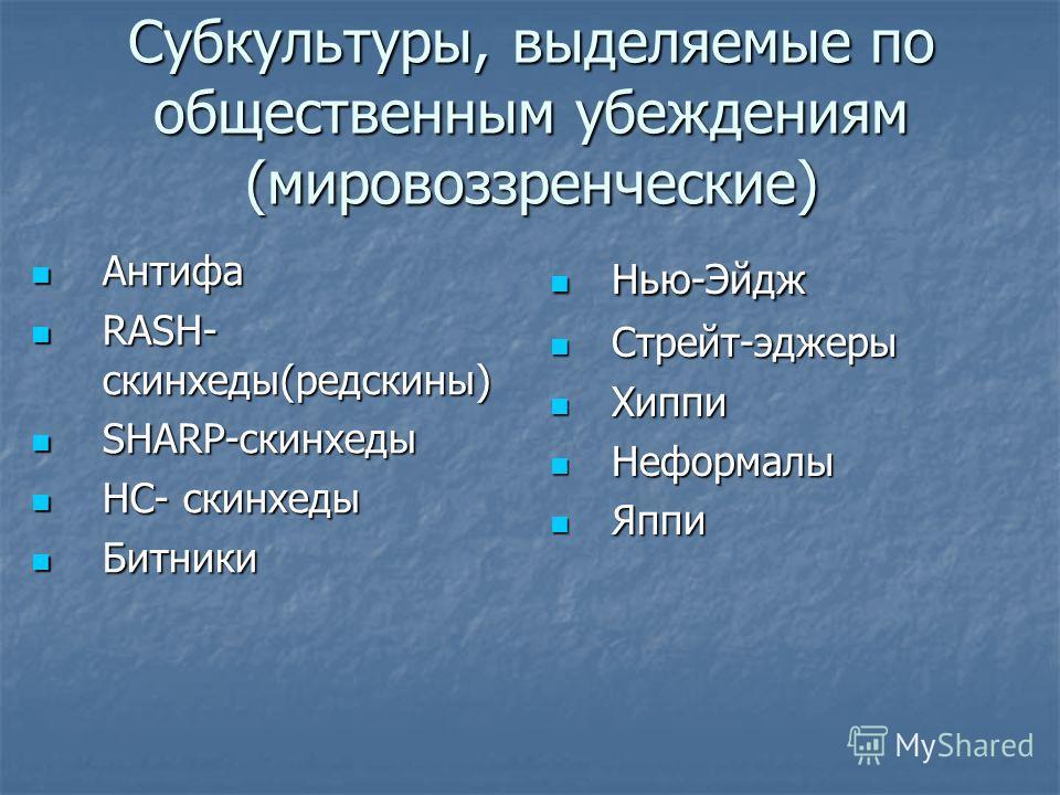 Субкультуры, выделяемые по общественным убеждениям (мировоззренческие) Антифа Антифа RASH- скинхеды(ред скины) RASH- скинхеды(ред скины) SHARP-скинхеды SHARP-скинхеды HC- скинхеды HC- скинхеды Битники Битники Нью-Эйдж Нью-Эйдж Стрейт-эджеры Стрейт-эд