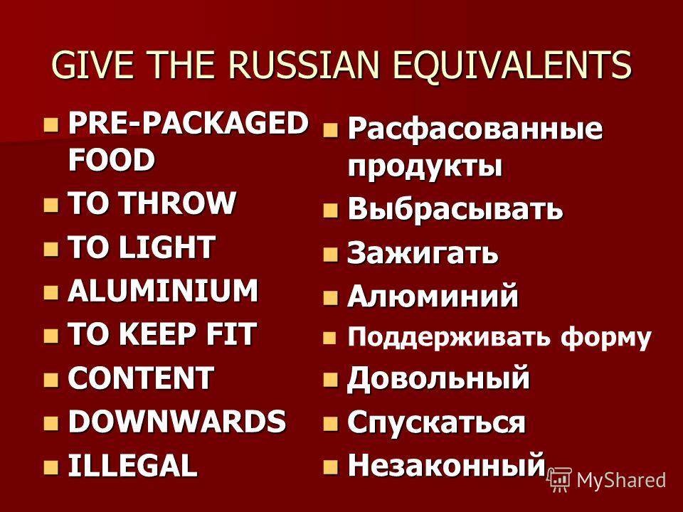GIVE THE RUSSIAN EQUIVALENTS PRE-PACKAGED FOOD PRE-PACKAGED FOOD TO THROW TO THROW TO LIGHT TO LIGHT ALUMINIUM ALUMINIUM TO KEEP FIT TO KEEP FIT CONTENT CONTENT DOWNWARDS DOWNWARDS ILLEGAL ILLEGAL Расфасованные продукты Расфасованные продукты Выбрасы