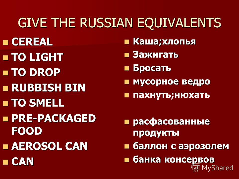 GIVE THE RUSSIAN EQUIVALENTS CEREAL CEREAL TO LIGHT TO LIGHT TO DROP TO DROP RUBBISH BIN RUBBISH BIN TO SMELL TO SMELL PRE-PACKAGED FOOD PRE-PACKAGED FOOD AEROSOL CAN AEROSOL CAN CAN CAN Каша;хлопья Каша;хлопья Зажигать Зажигать Бросать Бросать мусор