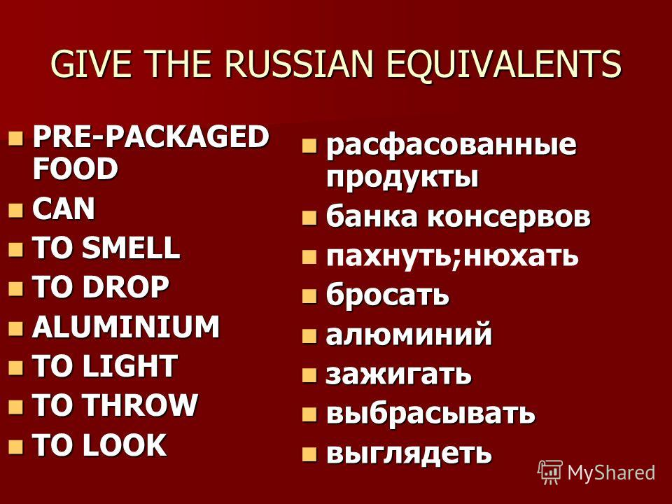 GIVE THE RUSSIAN EQUIVALENTS PRE-PACKAGED FOOD PRE-PACKAGED FOOD CAN CAN TO SMELL TO SMELL TO DROP TO DROP ALUMINIUM ALUMINIUM TO LIGHT TO LIGHT TO THROW TO THROW TO LOOK TO LOOK расфасованные продукты расфасованные продукты банка консервов банка кон