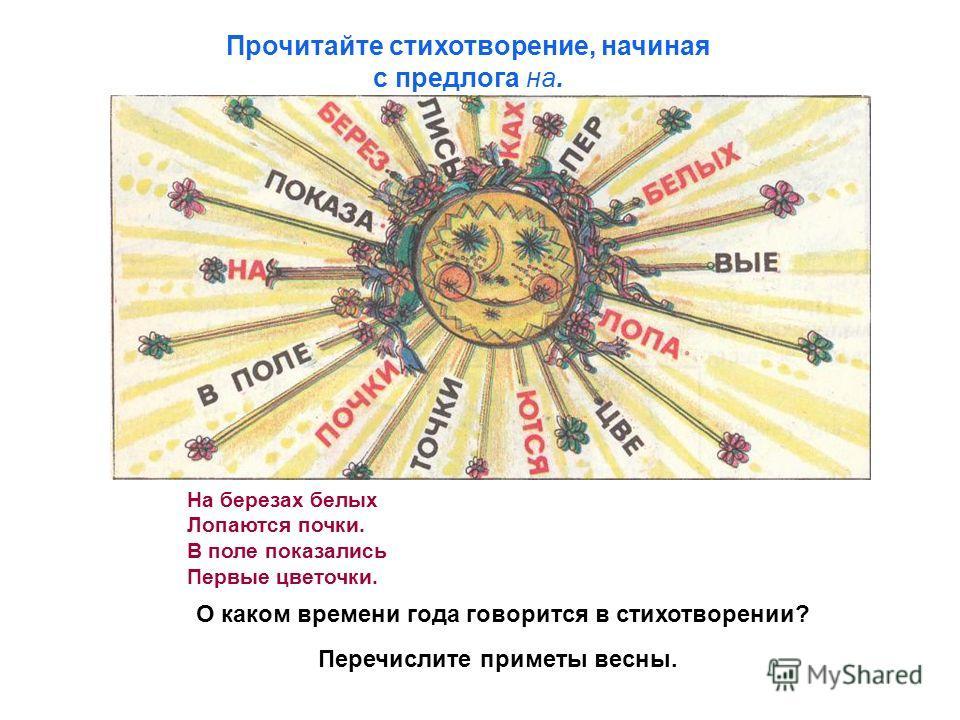 Прочитайте стихотворение, начиная с предлога на. На березах белых Лопаются почки. В поле показались Первые цветочки. О каком времени года говорится в стихотворении? Перечислите приметы весны.