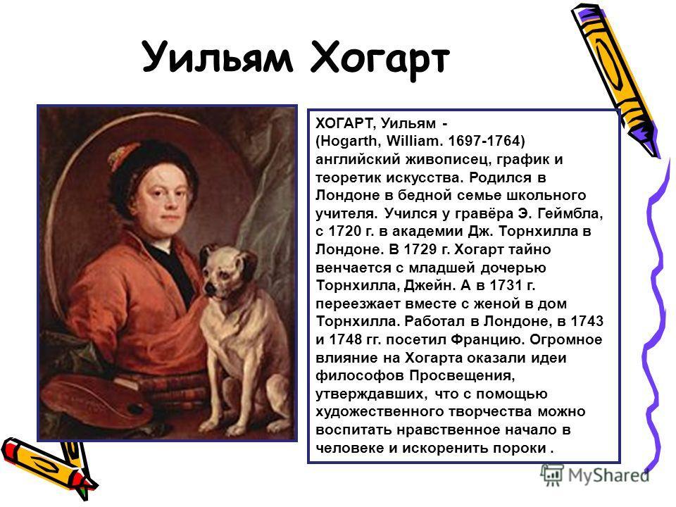 Уильям Хогарт ХОГАРТ, Уильям - (Hogarth, William. 1697-1764) английский живописец, график и теоретик искусства. Родился в Лондоне в бедной семье школьного учителя. Учился у гравёра Э. Геймбла, с 1720 г. в академии Дж. Торнхилла в Лондоне. В 1729 г. Х