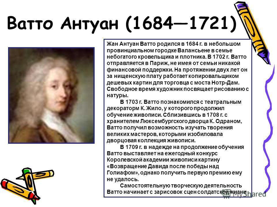 Ватто Антуан (16841721) Жан Антуан Ватто родился в 1684 г. в небольшом провинциальном городке Валансьене в семье небогатого кровельщика и плотника. В 1702 г. Ватто отправляется в Париж, не имея от семьи никакой финансовой поддержки. На протяжении дву
