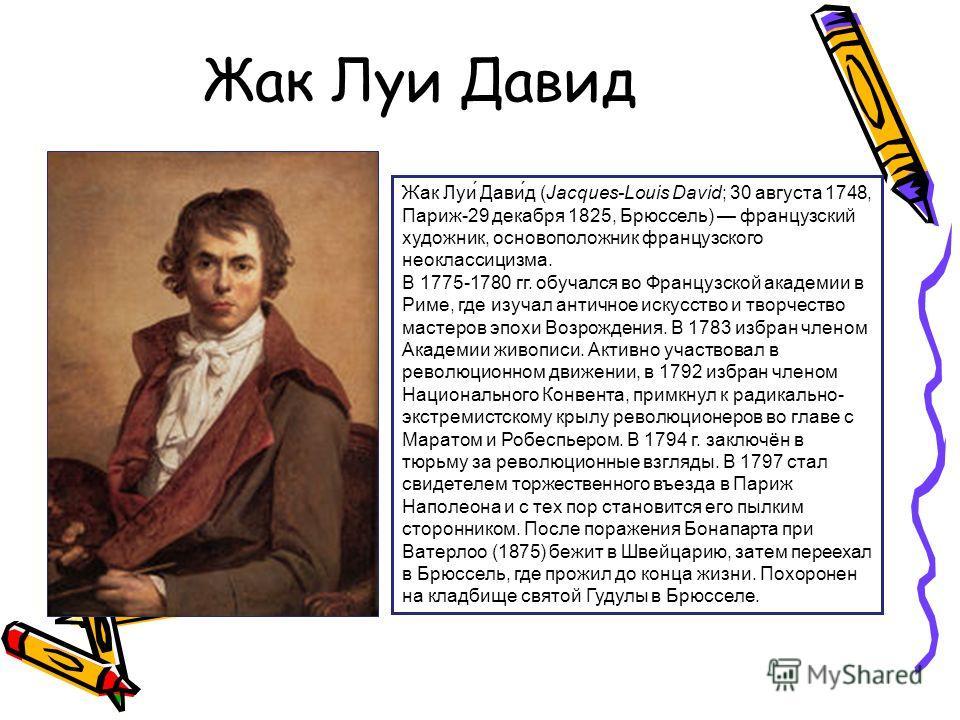 Жак Луи Давид Жак Луи́ Дави́д (Jacques-Louis David; 30 августа 1748, Париж-29 декабря 1825, Брюссель) французский художник, основоположник французского неоклассицизма. В 1775-1780 гг. обучался во Французской академии в Риме, где изучал античное искус