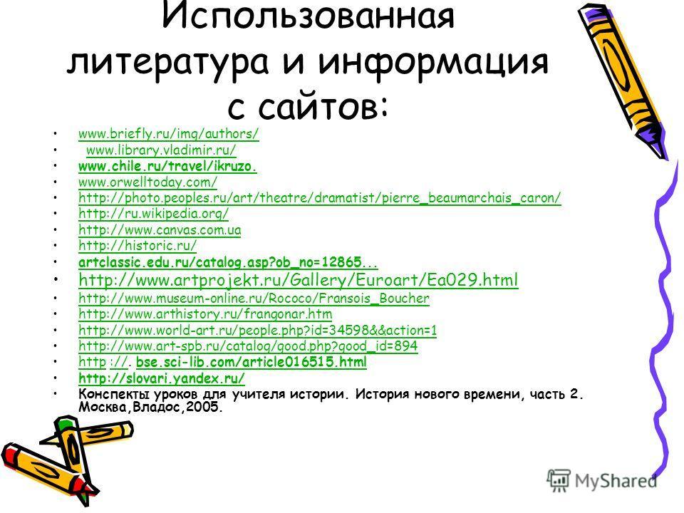 Использованная литература и информация с сайтов: www.briefly.ru/img/authors/ www.library.vladimir.ru/ www.chile.ru/travel/ikruzo. www.orwelltoday.com/ http://photo.peoples.ru/art/theatre/dramatist/pierre_beaumarchais_caron/ http://ru.wikipedia.org/ h