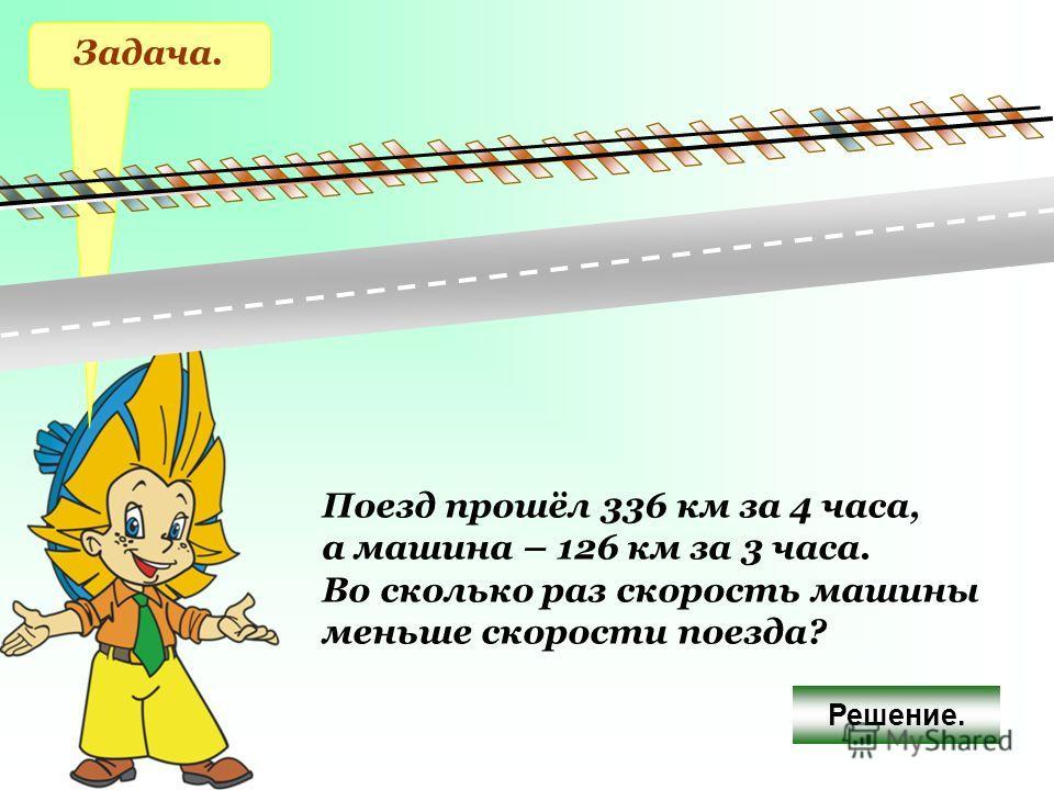 Задача. Поезд прошёл 336 км за 4 часа, а машина – 126 км за 3 часа. Во сколько раз скорость машины меньше скорости поезда? Решение.