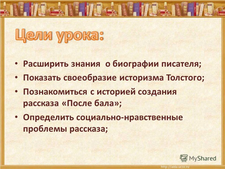 Расширить знания о биографии писателя; Показать своеобразие историзма Толстого; Познакомиться с историей создания рассказа «После бала»; Определить социально-нравственные проблемы рассказа;