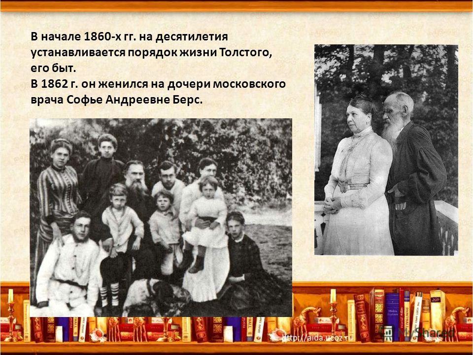 В начале 1860-х гг. на десятилетия устанавливается порядок жизни Толстого, его быт. В 1862 г. он женился на дочери московского врача Софье Андреевне Берс.