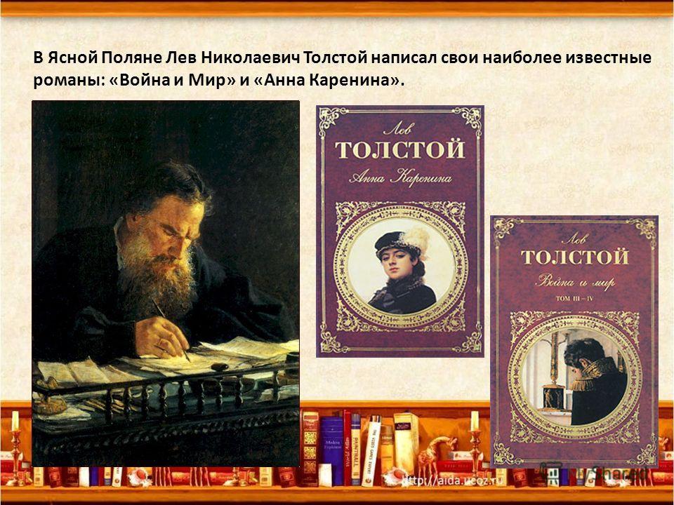 В Ясной Поляне Лев Николаевич Толстой написал свои наиболее известные романы: «Война и Мир» и «Анна Каренина».