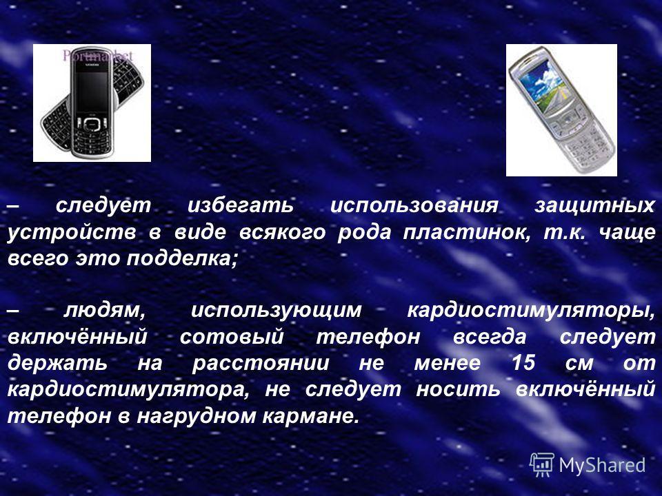 – следует избегать использования защитных устройств в виде всякого рода пластинок, т.к. чаще всего это подделка; – людям, использующим кардиостимуляторы, включённый сотовый телефон всегда следует держать на расстоянии не менее 15 см от кардиостимулят