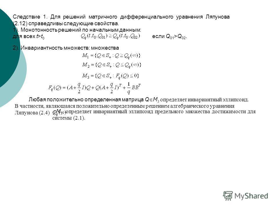 Следствие 1. Для решений матричного дифференциального уравнения Ляпунова (2.12) справедливы следующие свойства. 1). Монотонность решений по начальным данным: для всех t>t 0 если Q 01 >Q 02. 2). Инвариантность множеств: множества Любая положительно оп