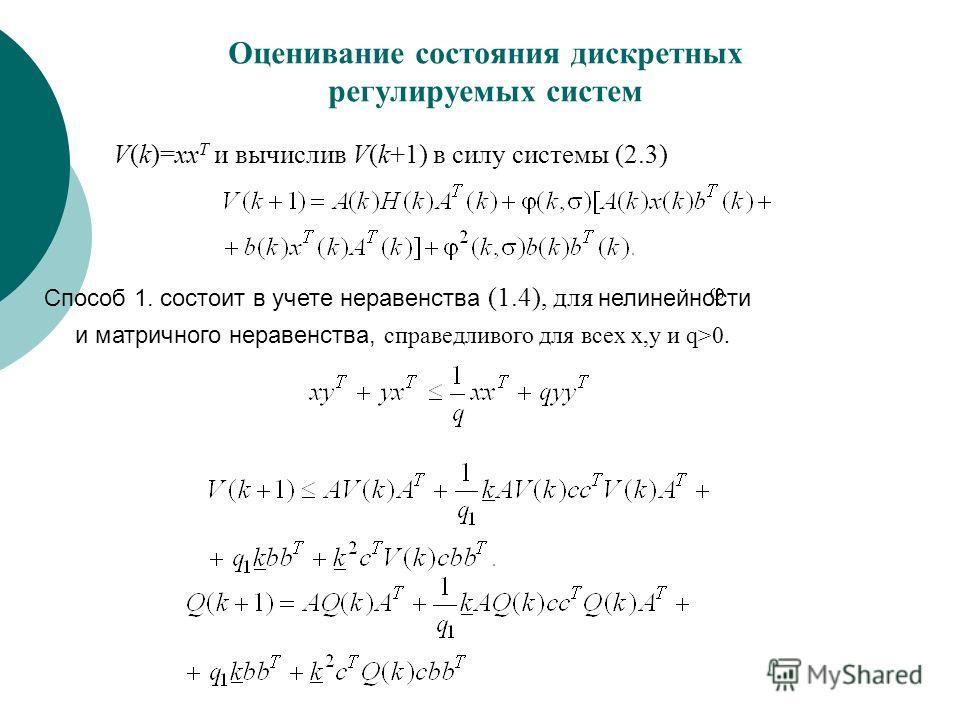 Оценивание состояния дискретных регулируемых систем V(k)=xx T и вычислив V(k+1) в силу системы (2.3) Способ 1. состоит в учете неравенства (1.4), для нелинейности и матричного неравенства, справедливого для всех x,y и q>0.