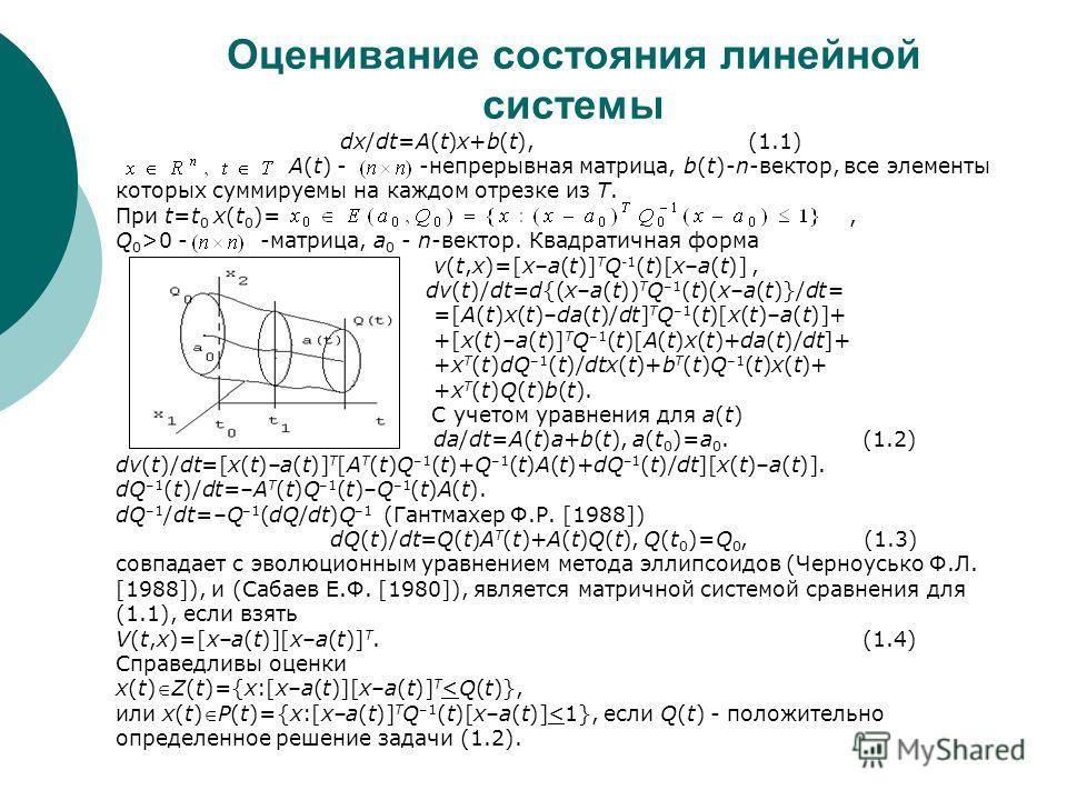 Оценивание состояния линейной системы dx/dt=A(t)x+b(t), (1.1) A(t) - -непрерывная матрица, b(t)-n-вектор, все элементы которых суммируемы на каждом отрезке из T. При t=t 0 x(t 0 )=, Q 0 >0 - -матрица, a 0 - n-вектор. Квадратичная форма v(t,x)=[x–a(t)