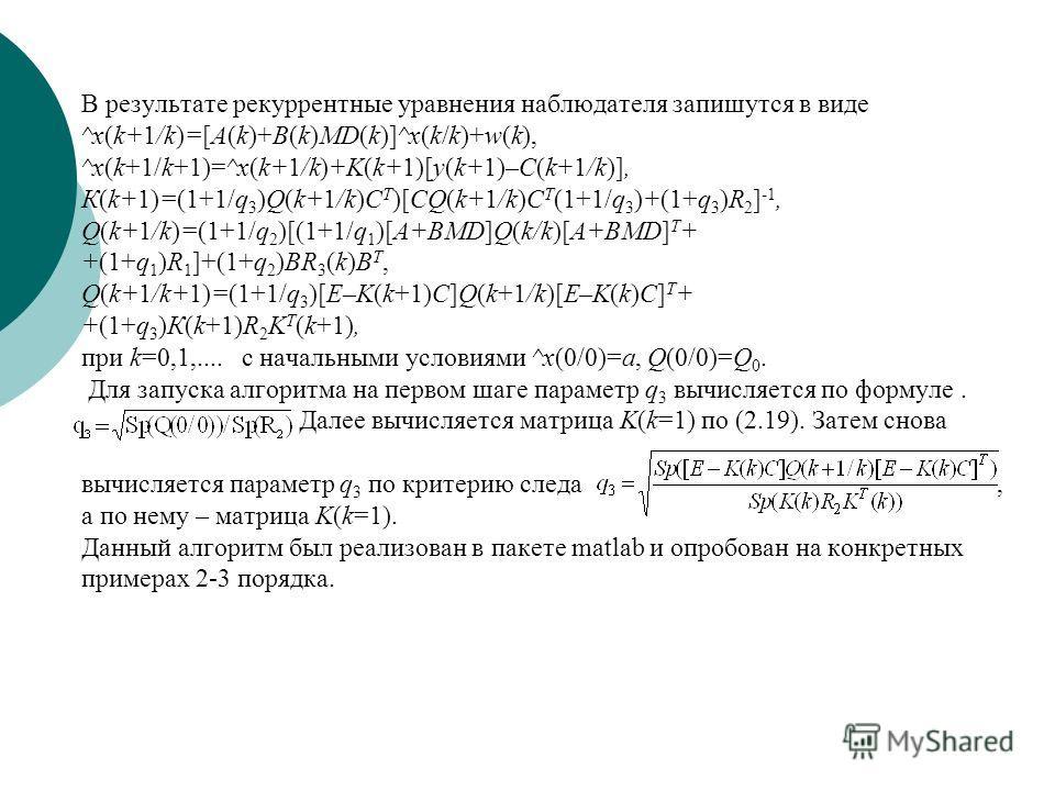 В результате рекуррентные уравнения наблюдателя запишутся в виде ^x(k+1/k)=[A(k)+B(k)MD(k)]^x(k/k)+w(k), ^x(k+1/k+1)=^x(k+1/k)+K(k+1)[y(k+1)–C(k+1/k)], К(k+1)=(1+1/q 3 )Q(k+1/k)C T )[CQ(k+1/k)C T (1+1/q 3 )+(1+q 3 )R 2 ] -1, Q(k+1/k)=(1+1/q 2 )[(1+1/