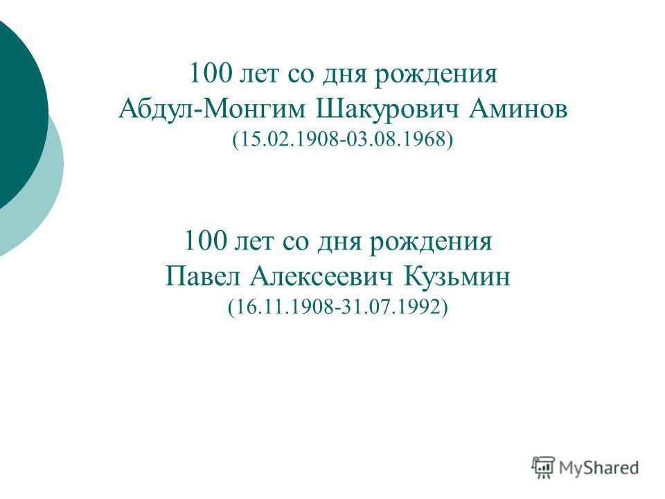 100 лет со дня рождения Абдул-Монгим Шакурович Аминов (15.02.1908-03.08.1968) 100 лет со дня рождения Павел Алексеевич Кузьмин (16.11.1908-31.07.1992)
