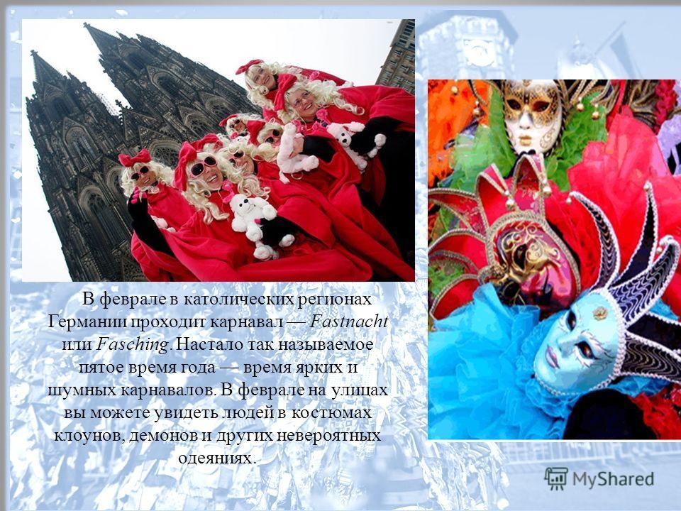 В феврале в католических регионах Германии проходит карнавал Fastnacht или Fasching. Настало так называемое пятое время года время ярких и шумных карнавалов. В феврале на улицах вы можете увидеть людей в костюмах клоунов, демонов и других невероятных