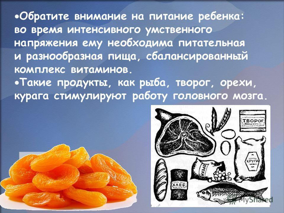 Обратите внимание на питание ребенка: во время интенсивного умственного напряжения ему необходима питательная и разнообразная пища, сбалансированный комплекс витаминов. Такие продукты, как рыба, творог, орехи, курага стимулируют работу головного мозг