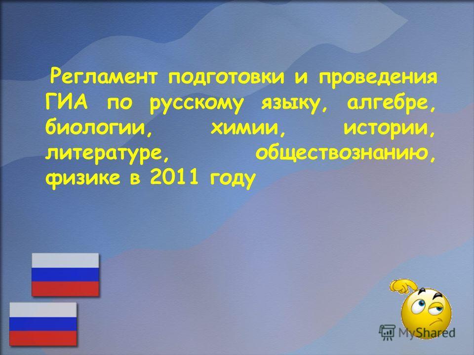 Регламент подготовки и проведения ГИА по русскому языку, алгебре, биологии, химии, истории, литературе, обществознанию, физике в 2011 году