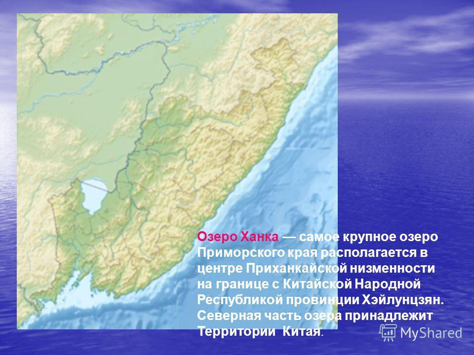 Озеро Ханка самое крупное озеро Приморского края располагается в центре Приханкайской низменности на границе с Китайской Народной Республикой провинции Хэйлунцзян. Северная часть озера принадлежит Территории Китая.