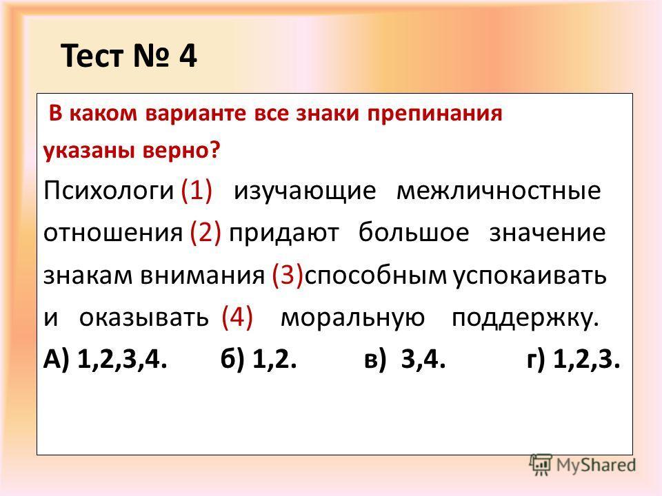 Тест 4 В каком варианте все знаки препинания указаны верно? Психологи (1) изучающие межличностные отношения (2) придают большое значение знакам внимания (3)способным успокаивать и оказывать (4) моральную поддержку. А) 1,2,3,4. б) 1,2. в) 3,4. г) 1,2,