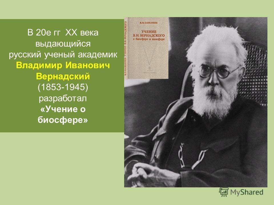 В 20 е гг ХХ века выдающийся русский ученый академик Владимир Иванович Вернадский (1853-1945) разработал «Учение о биосфере»