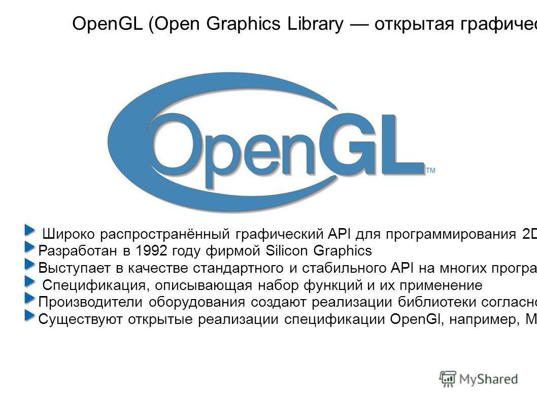 OpenGL (Open Graphics Library открытая графическая библиотека, графический API) Широко распространённый графический API для программирования 2D и 3D графики. Разработан в 1992 году фирмой Silicon Graphics Выступает в качестве стандартного и стабильно