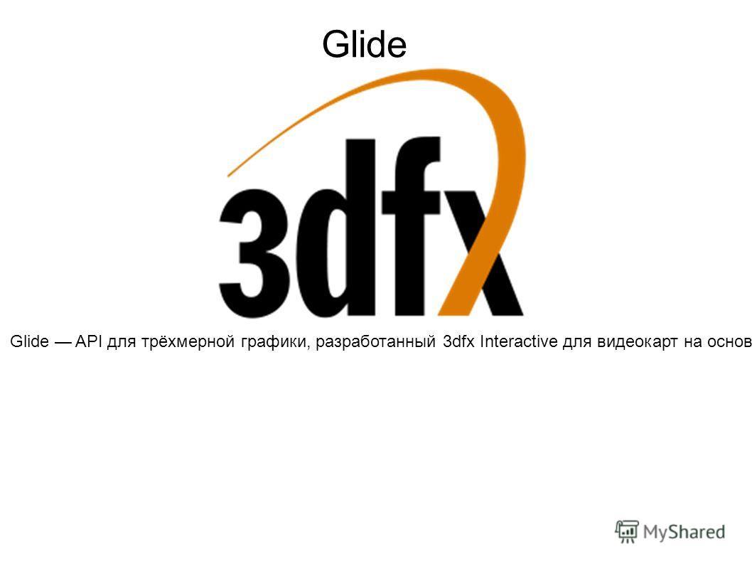 Glide API для трёхмерной графики, разработанный 3dfx Interactive для видеокарт на основе собственных графических процессоров Voodoo Graphics. Изначально Glide была проприетарной технологией, но впоследствии ее исходный код был раскрыт самой 3dfx. API