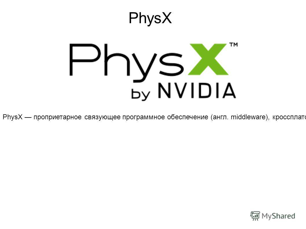 PhysX проприетарное связующее программное обеспечение (англ. middleware), кроссплатформенный физический движок для симуляции ряда физических явлений, а также комплект средств разработки (SDK) на его основе. Первоначально разрабатывался компанией Agei