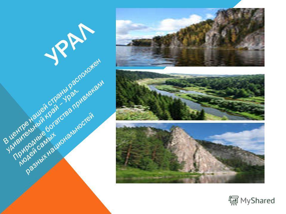 УРАЛ В центре нашей страны расположен удивительный край – Урал. Природные богатства привлекали людей самых разных национальностей