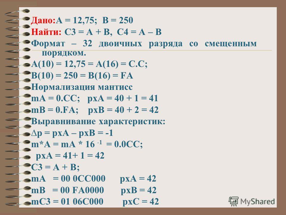 Дано:А = 12,75; В = 250 Найти: С3 = А + В, С4 = А – В Формат – 32 двоичных разряда со смещенным порядком. А(10) = 12,75 = А(16) = С.С; В(10) = 250 = В(16) = FA Нормализация мантисс mA = 0.CC; pxA = 40 + 1 = 41 mB = 0.FA; pxB = 40 + 2 = 42 Выравнивани