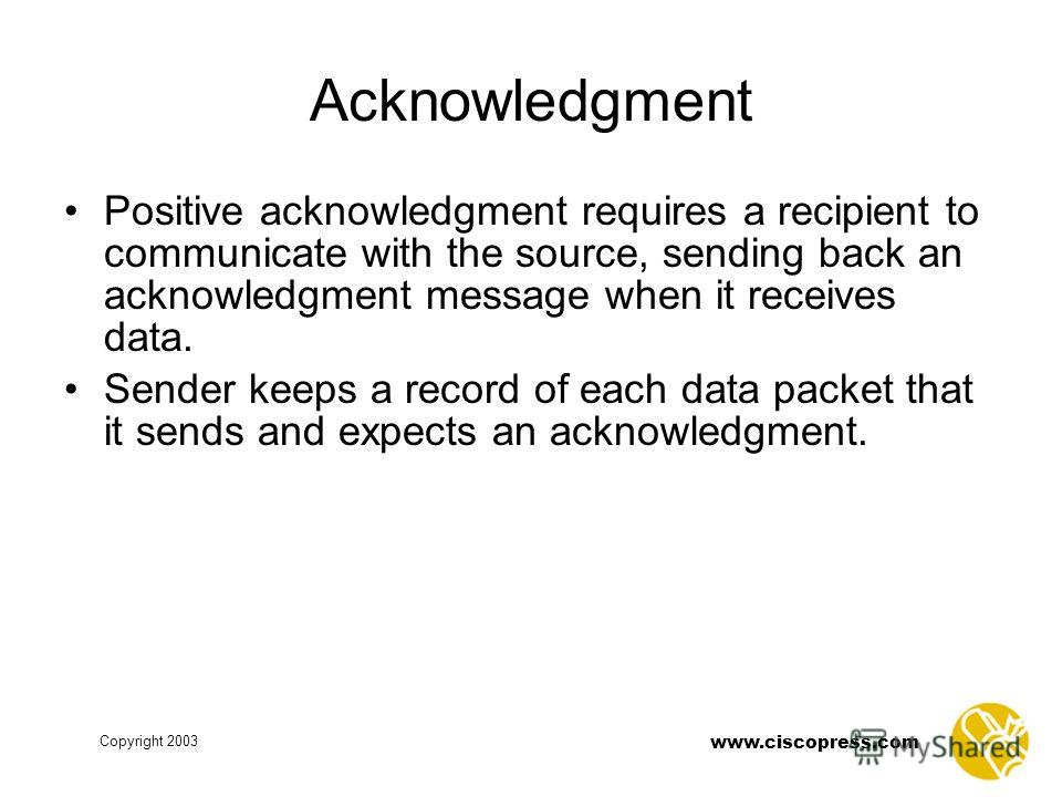 www.ciscopress.com Copyright 2003 Acknowledgment Positive acknowledgment requires a recipient to communicate with the source, sending back an acknowledgment message when it receives data. Sender keeps a record of each data packet that it sends and ex