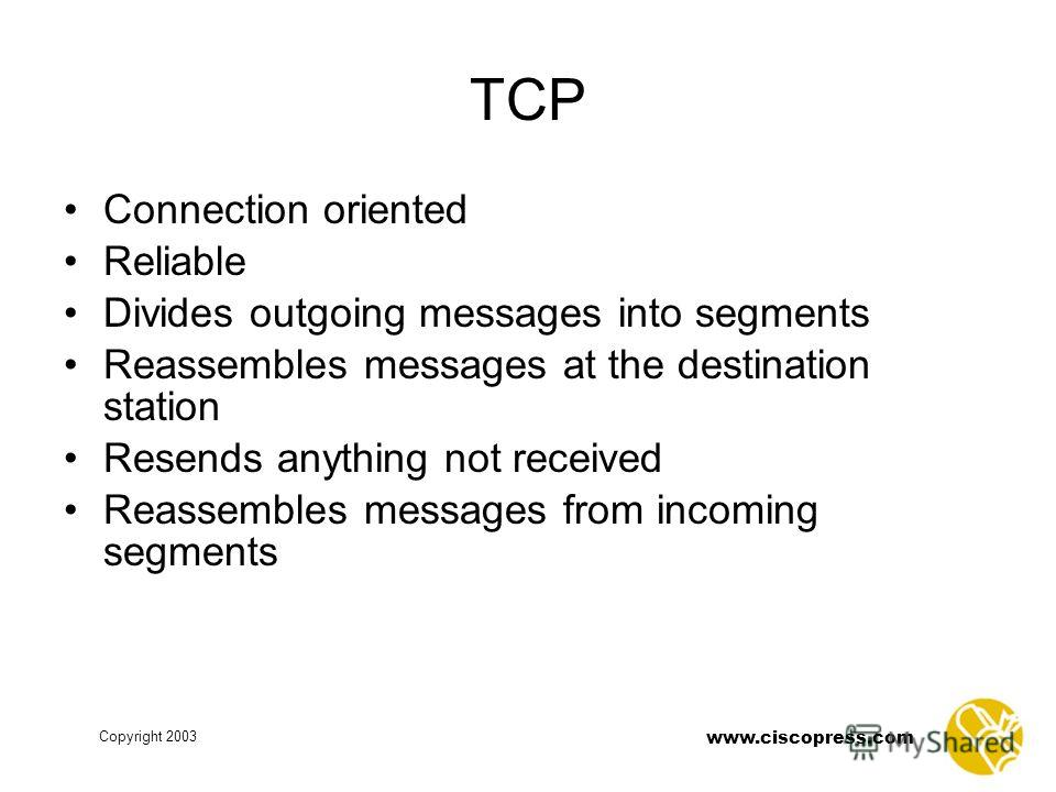 www.ciscopress.com Copyright 2003 TCP Connection oriented Reliable Divides outgoing messages into segments Reassembles messages at the destination station Resends anything not received Reassembles messages from incoming segments