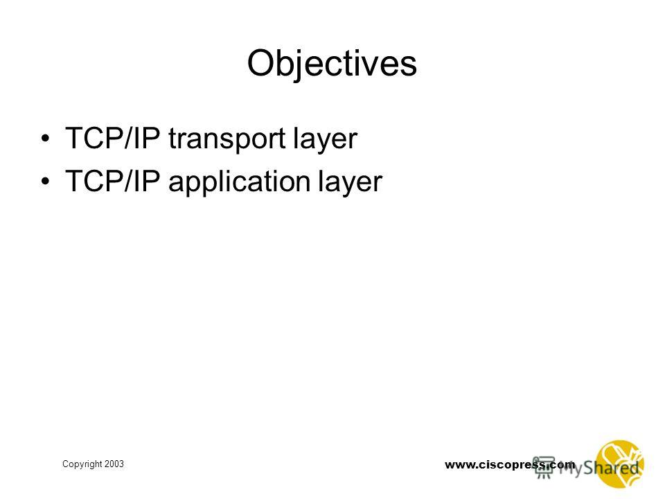 www.ciscopress.com Copyright 2003 Objectives TCP/IP transport layer TCP/IP application layer