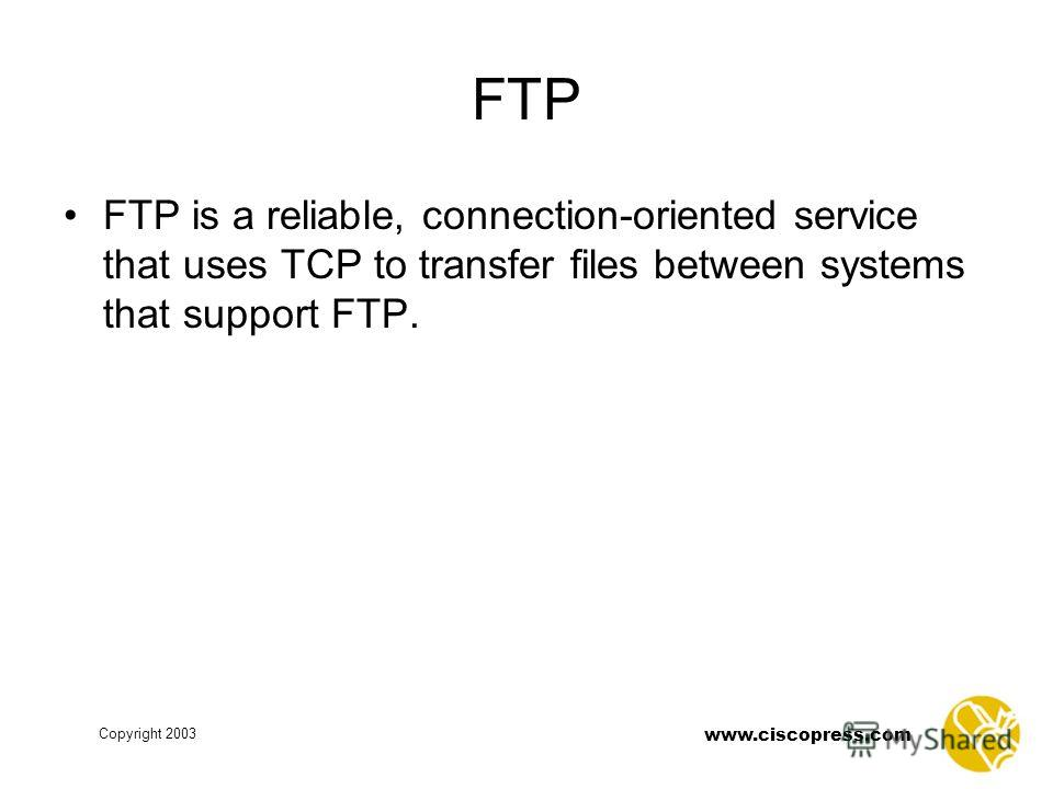 www.ciscopress.com Copyright 2003 FTP FTP is a reliable, connection-oriented service that uses TCP to transfer files between systems that support FTP.