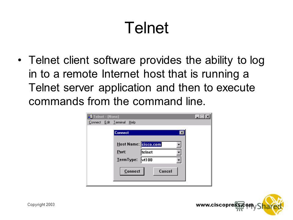 www.ciscopress.com Copyright 2003 Telnet Telnet client software provides the ability to log in to a remote Internet host that is running a Telnet server application and then to execute commands from the command line.