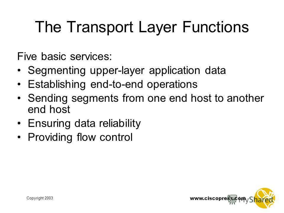 www.ciscopress.com Copyright 2003 The Transport Layer Functions Five basic services: Segmenting upper-layer application data Establishing end-to-end operations Sending segments from one end host to another end host Ensuring data reliability Providing