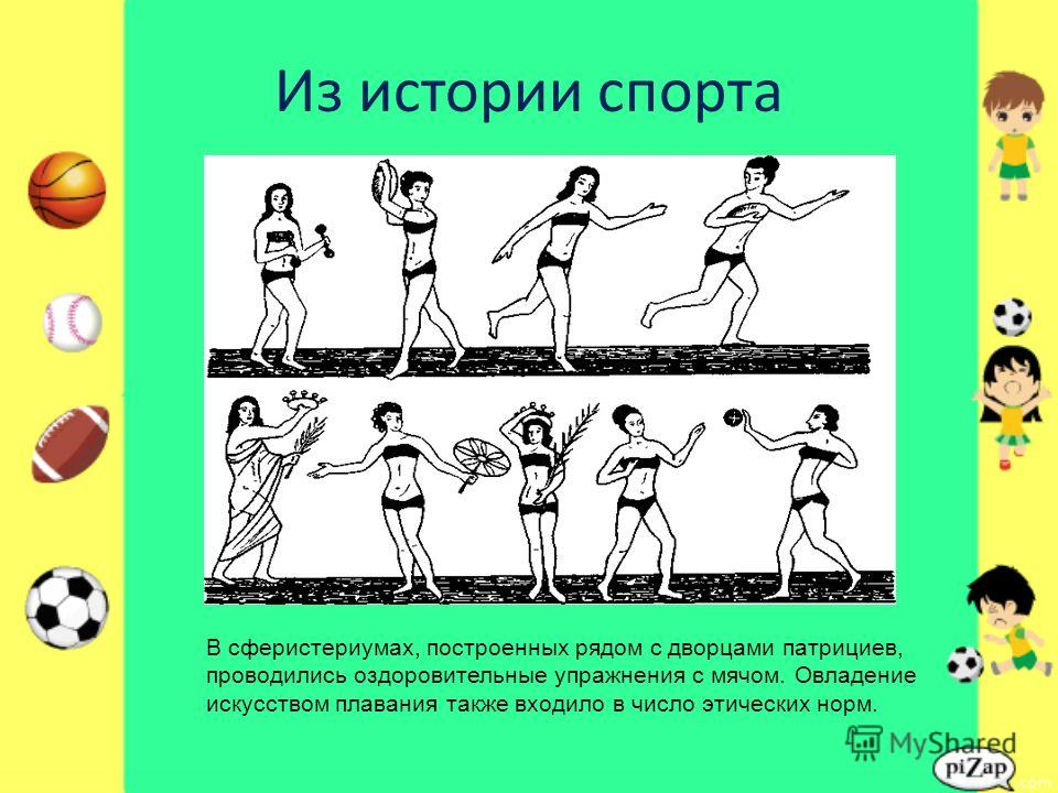 Из истории спорта В сферистериумах, построенных рядом с дворцами патрициев, проводились оздоровительные упражнения с мячом. Овладение искусством плавания также входило в число этических норм.