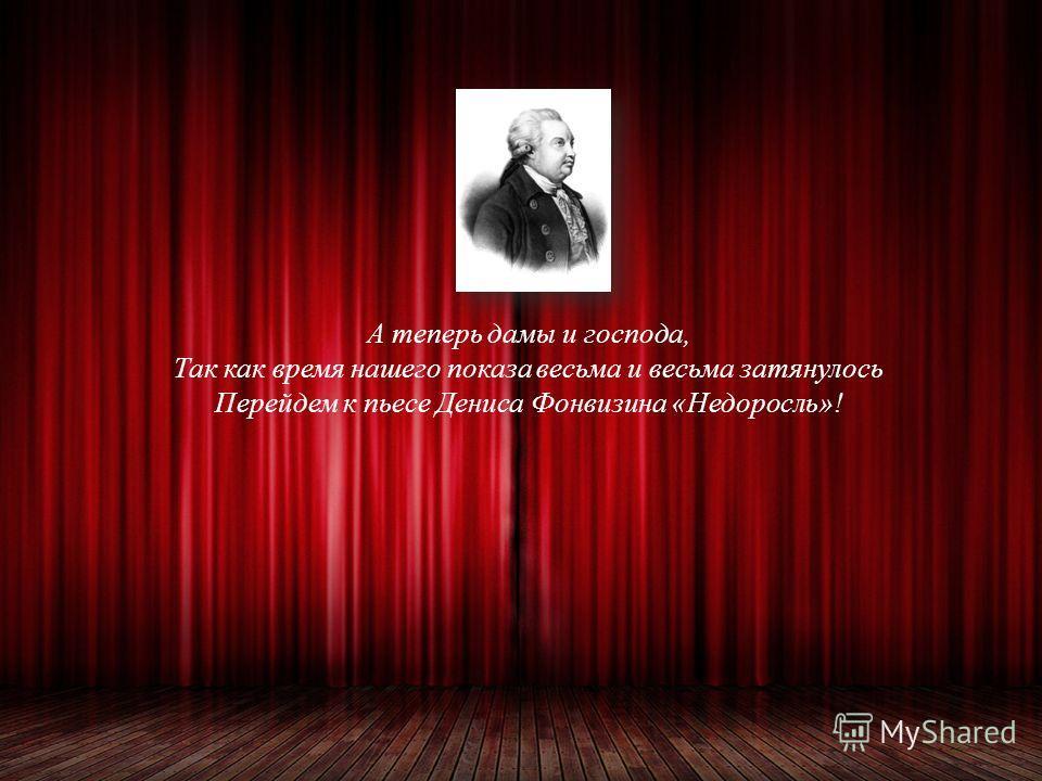 А теперь дамы и господа, Так как время нашего показа весьма и весьма затянулось Перейдем к пьесе Дениса Фонвизина «Недоросль»!