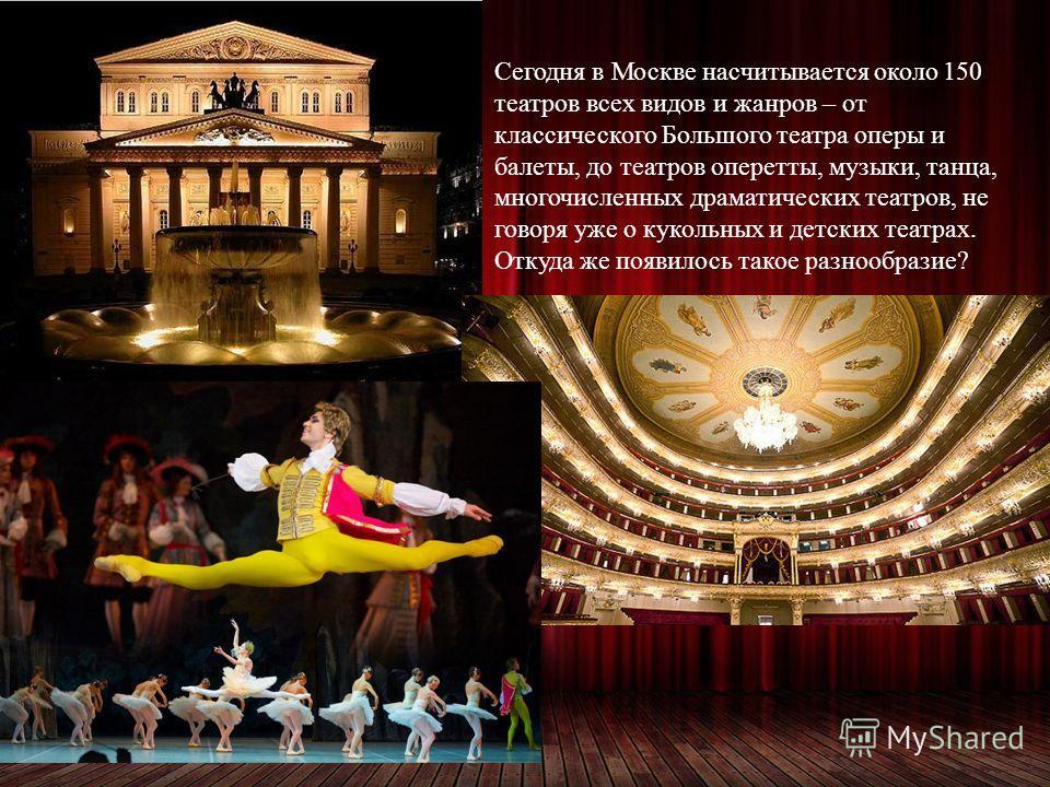 Сегодня в Москве насчитывается около 150 театров всех видов и жанров – от классического Большого театра оперы и балеты, до театров оперетты, музыки, танца, многочисленных драматических театров, не говоря уже о кукольных и детских театрах. Откуда же п