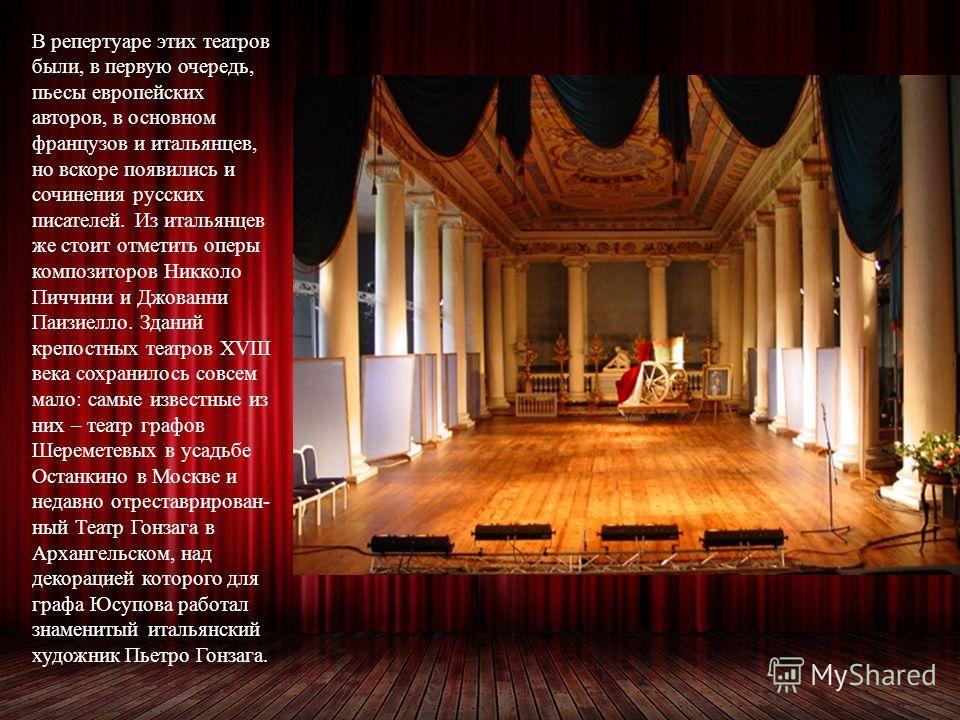 В репертуаре этих театров были, в первую очередь, пьесы европейских авторов, в основном французов и итальянцев, но вскоре появились и сочинения русских писателей. Из итальянцев же стоит отметить оперы композиторов Никколо Пиччини и Джованни Паизиелло