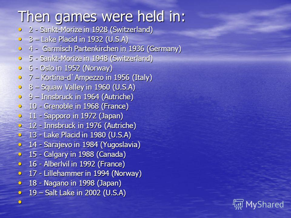 Then games were held in: 2 - Sankt-Morize in 1928 (Switzerland) 2 - Sankt-Morize in 1928 (Switzerland) 3 – Lake Placid in 1932 (U.S.A) 3 – Lake Placid in 1932 (U.S.A) 4 - Garmisch Partenkirchen in 1936 (Germany) 4 - Garmisch Partenkirchen in 1936 (Ge