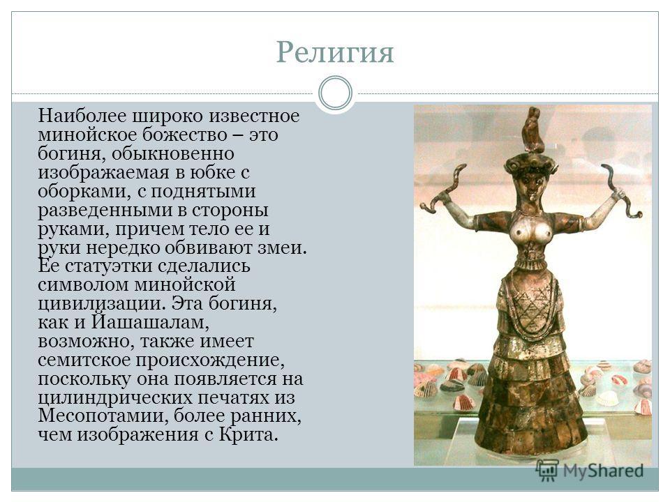 Религия Наиболее широко известное минойскойе божество – это богиня, обыкновенно изображаемая в юбке с оборками, с поднятыми разведенными в стороны руками, причем тело ее и руки нередко обвивают змеи. Ее статуэтки сделались символом минойскойй цивилиз