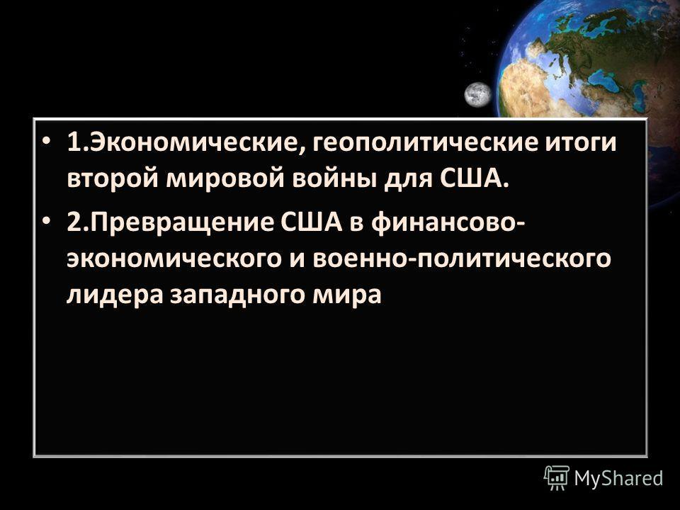 1.Экономические, геополитические итоги второй мировой войны для США. 2. Превращение США в финансово- экономического и военно-политического лидера западного мира 1.Экономические, геополитические итоги второй мировой войны для США. 2. Превращение США в