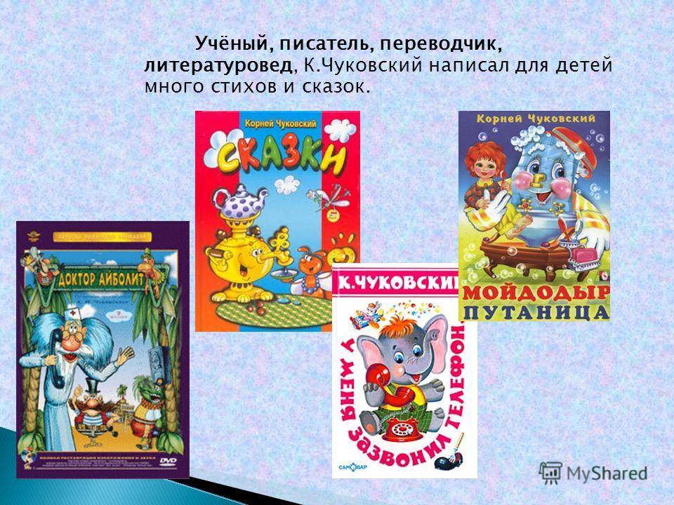 Учёный, писатель, переводчик, литературовед, К.Чуковский написал для детей много стихов и сказок.