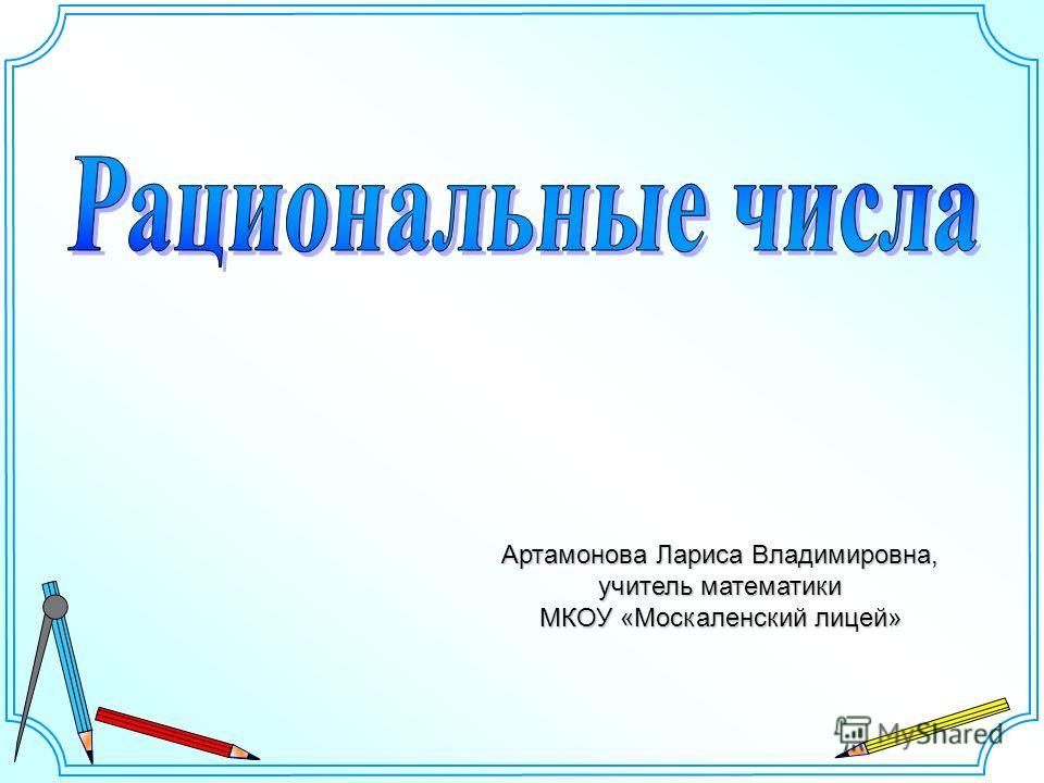 Артамонова Лариса Владимировна, учитель математики МКОУ «Москаленский лицей»