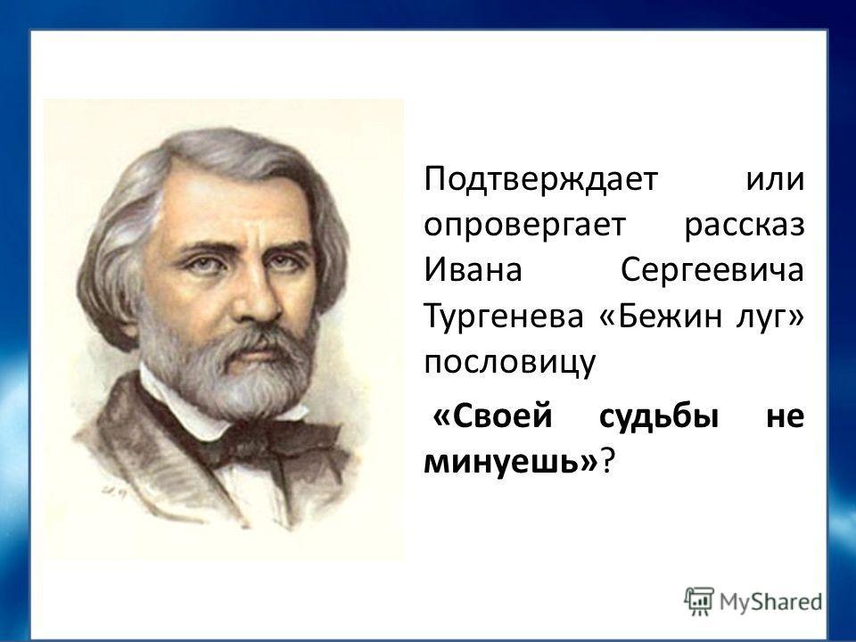 Подтверждает или опровергает рассказ Ивана Сергеевича Тургенева «Бежин луг» пословицу «Своей судьбы не минуешь»?