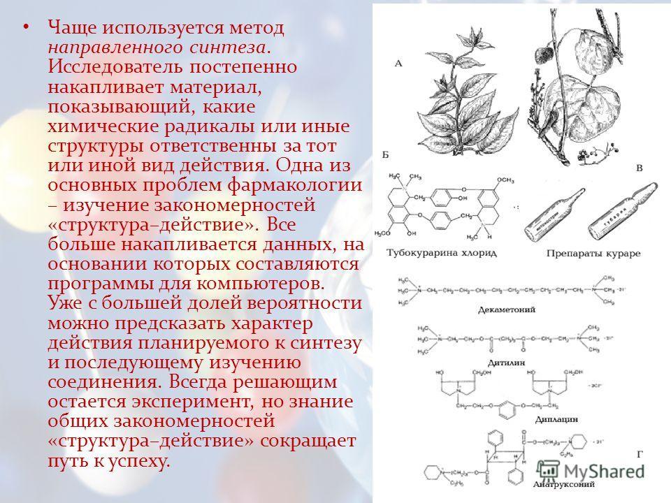 Чаще используется метод направленного синтеза. Исследователь постепенно накапливает материал, показывающий, какие химические радикалы или иные структуры ответственны за тот или иной вид действия. Одна из основных проблем фармакологии – изучение закон