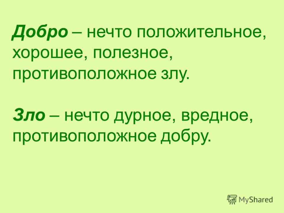 Добро – нечто положительное, хорошее, полезное, противоположное злу. Зло – нечто дурное, вредное, противоположное добру.