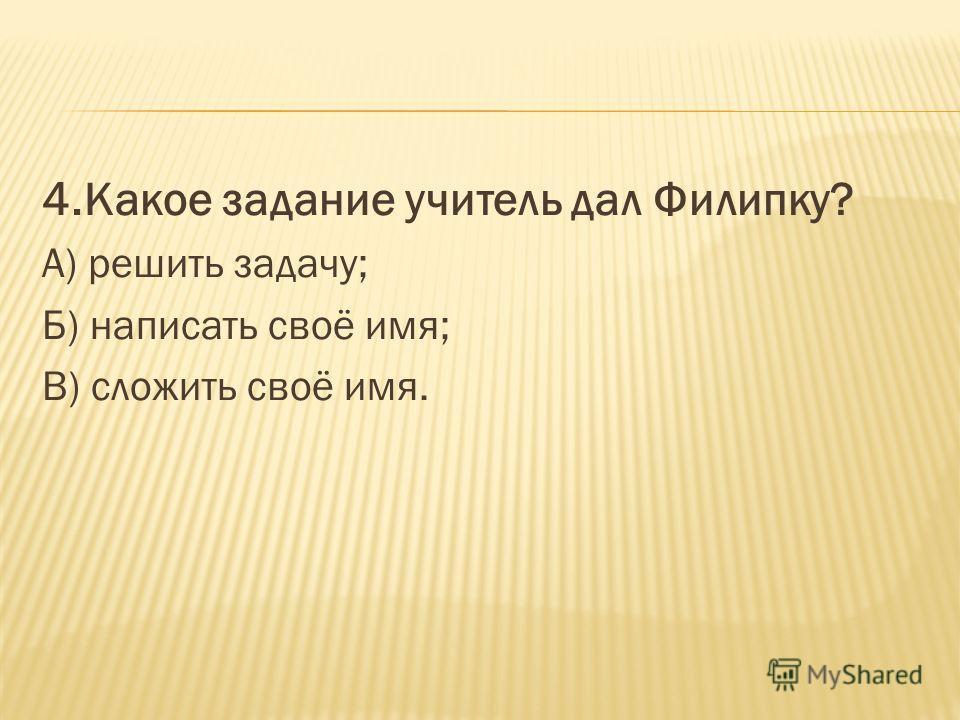 4. Какое задание учитель дал Филипку? А) решить задачу; Б) написать своё имя; В) сложить своё имя.